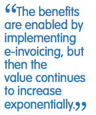 the benefits are enabled by implementing e-invoicing, but then the value continues to increase exponentially.